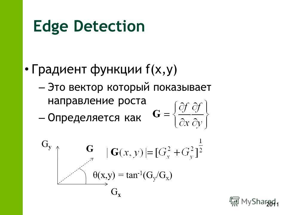 2011 Edge Detection Градиент функции f(x,y) – Это вектор который показывает направление роста – Определяется как G GyGy GxGx θ(x,y) = tan -1 (G y /G x )