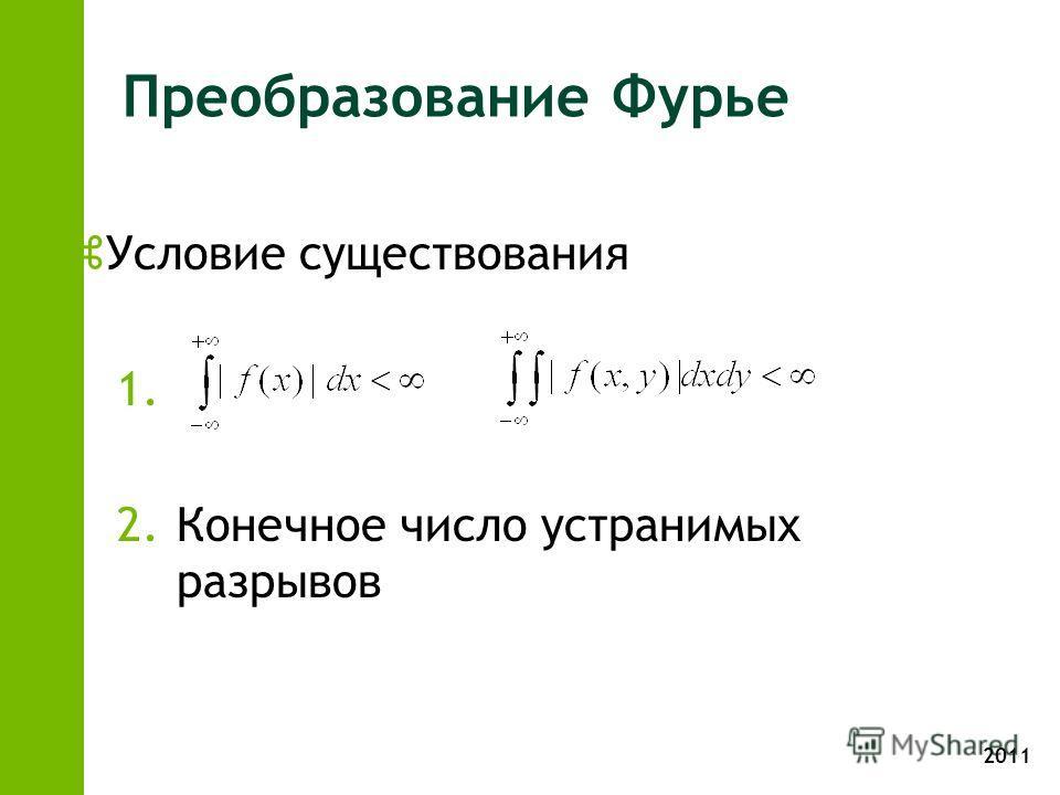 2011 Преобразование Фурье zУсловие существования 1. 2.Конечное число устранимых разрывов