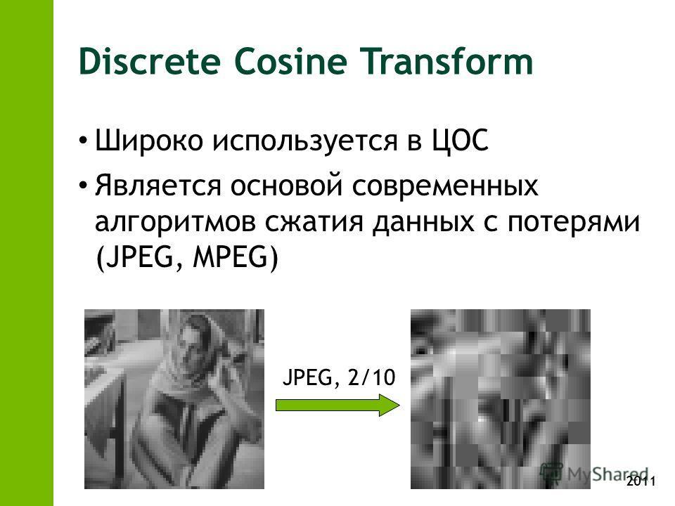 2011 Discrete Cosine Transform Широко используется в ЦОС Является основой современных алгоритмов сжатия данных с потерями (JPEG, MPEG) JPEG, 2/10