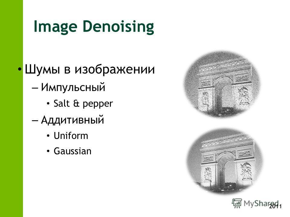 2011 Image Denoising Шумы в изображении – Импульсный Salt & pepper – Аддитивный Uniform Gaussian