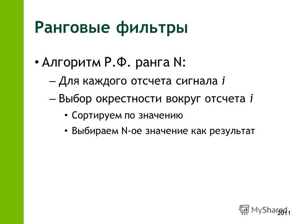 2011 Ранговые фильтры Алгоритм Р.Ф. ранга N: – Для каждого отсчета сигнала i – Выбор окрестности вокруг отсчета i Сортируем по значению Выбираем N-ое значение как результат