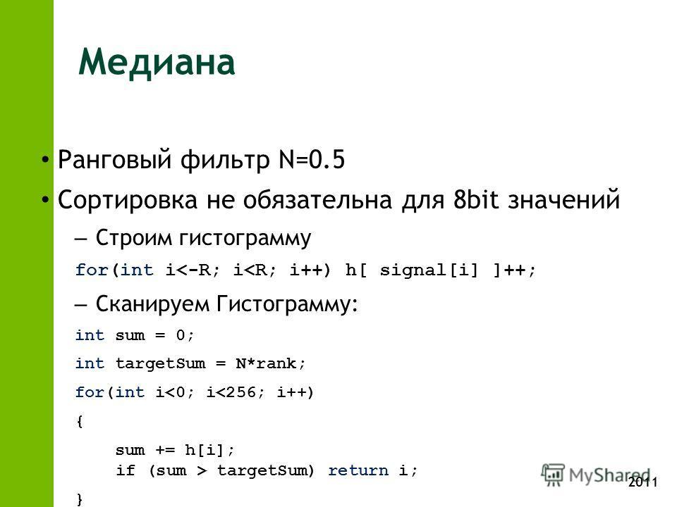 2011 Медиана Ранговый фильтр N=0.5 Сортировка не обязательна для 8bit значений – Строим гистограмму for(int i