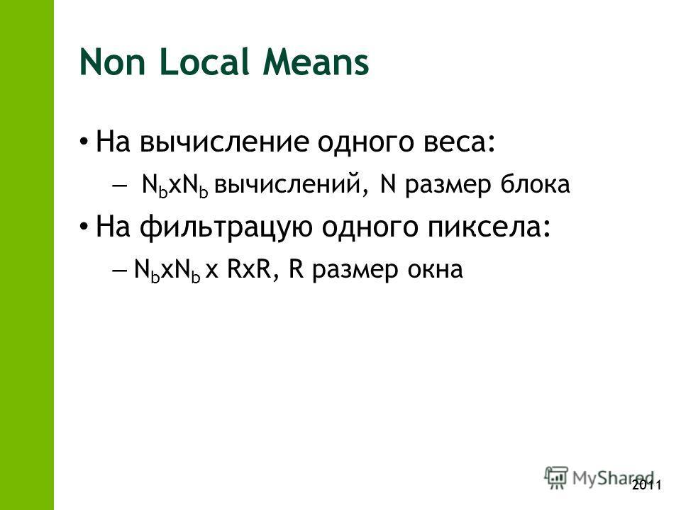 2011 Non Local Means На вычисление одного веса: – N b xN b вычислений, N размер блока На фильтрацую одного пиксела: – N b xN b x RxR, R размер окна