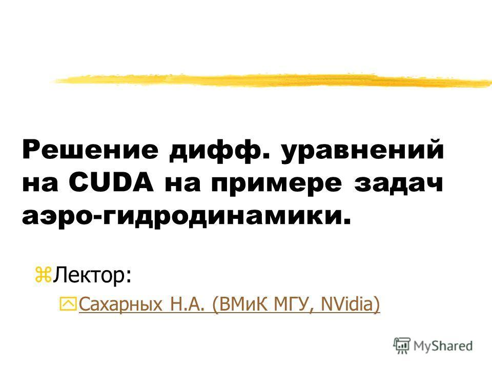 Решение дифф. уравнений на CUDA на примере задач аэро-гидродинамики. zЛектор: yСахарных Н.А. (ВМиК МГУ, NVidia)Сахарных Н.А. (ВМиК МГУ, NVidia)