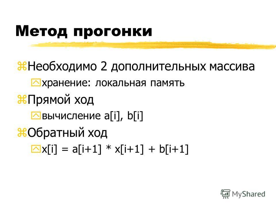 Метод прогонки zНеобходимо 2 дополнительных массива yхранение: локальная память zПрямой ход yвычисление a[i], b[i] zОбратный ход yx[i] = a[i+1] * x[i+1] + b[i+1]