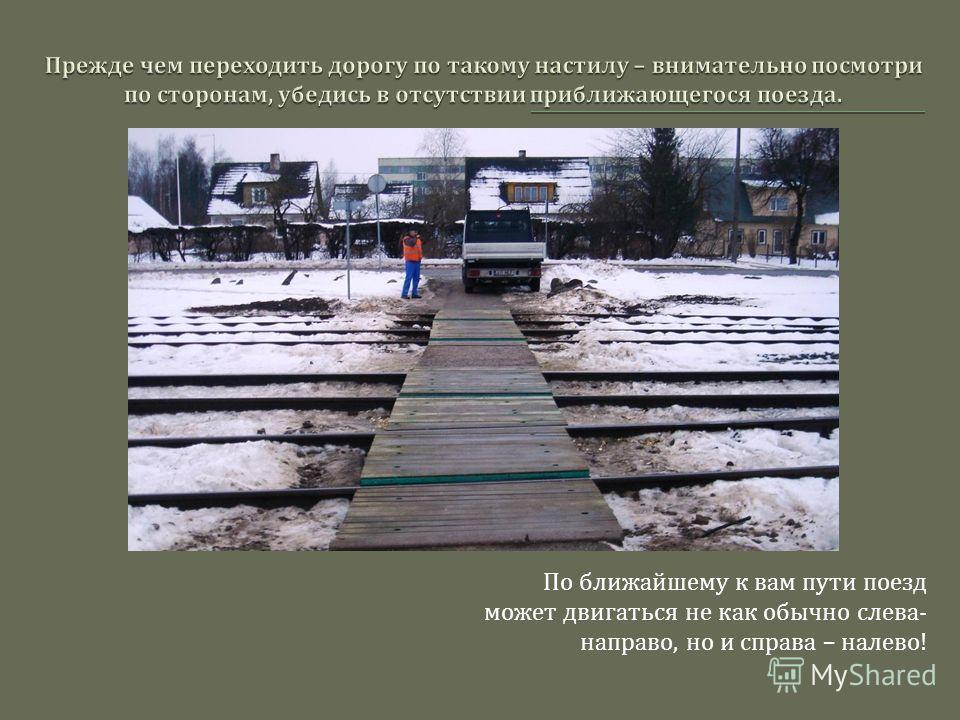 По ближайшему к вам пути поезд может двигаться не как обычно слева - направо, но и справа – налево !