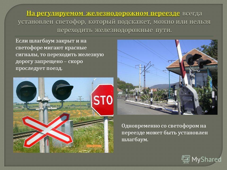 Одновременно со светофором на переезде может быть установлен шлагбаум. Если шлагбаум закрыт и на светофоре мигают красные сигналы, то переходить железную дорогу запрещено – скоро проследует поезд.