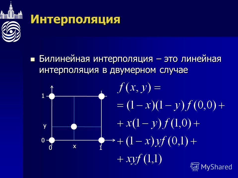 Интерполяция Билинейная интерполяция – это линейная интерполяция в двумерном случае Билинейная интерполяция – это линейная интерполяция в двумерном случае 01 1 0 x y