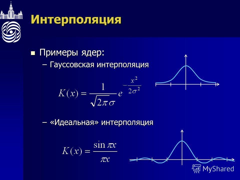 Интерполяция Примеры ядер: Примеры ядер: –Гауссовская интерполяция –«Идеальная» интерполяция