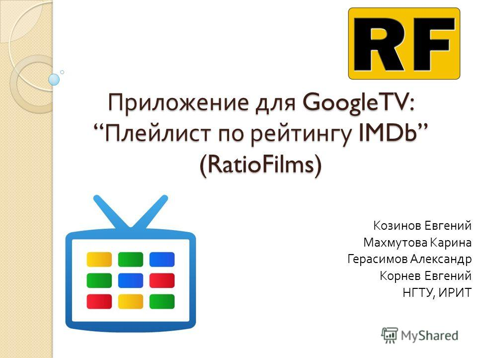 Приложение для GoogleTV: Плейлист по рейтингу IMDb (RatioFilms) Козинов Евгений Махмутова Карина Герасимов Александр Корнев Евгений НГТУ, ИРИТ