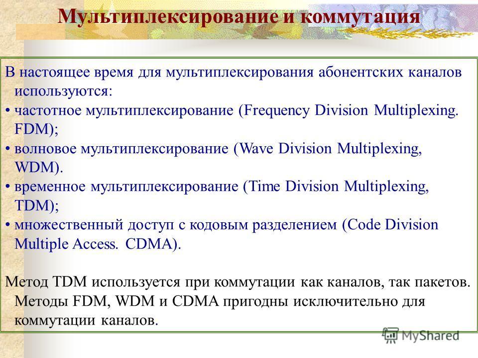 Мультиплексирование и коммутация В настоящее время для мультиплексирования абонентских каналов используются: частотное мультиплексирование (Frequency Division Multiplexing. FDM); волновое мультиплексирование (Wave Division Multiplexing, WDM). временн