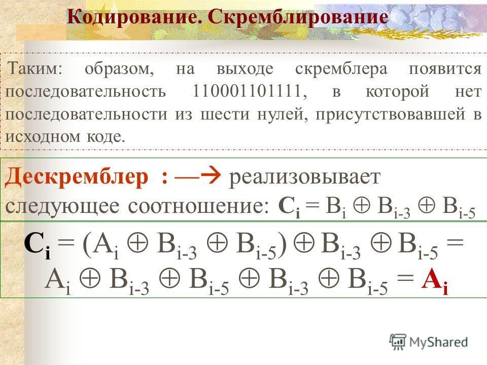 Таким: образом, на выходе скремблера появится последовательность 110001101111, в которой нет последовательности из шести нулей, присутствовавшей в исходном коде. Кодирование. Скремблирование Дескремблер : реализовывает следующее соотношение: C i = B
