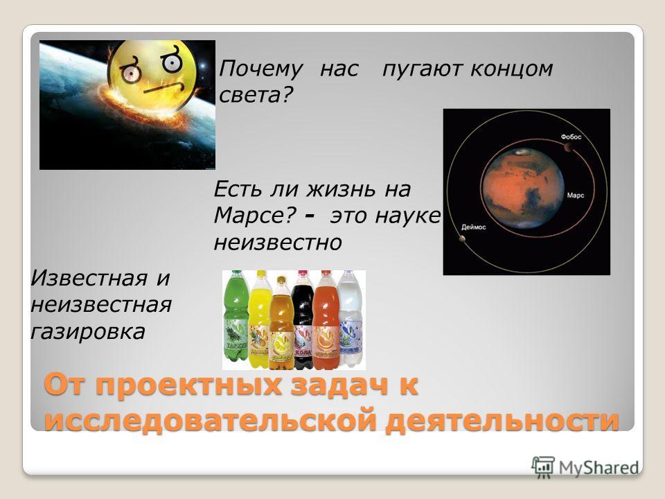 От проектных задач к исследовательской деятельности Почему нас пугают концом света? Есть ли жизнь на Марсе? - это науке неизвестно Известная и неизвестная газировка
