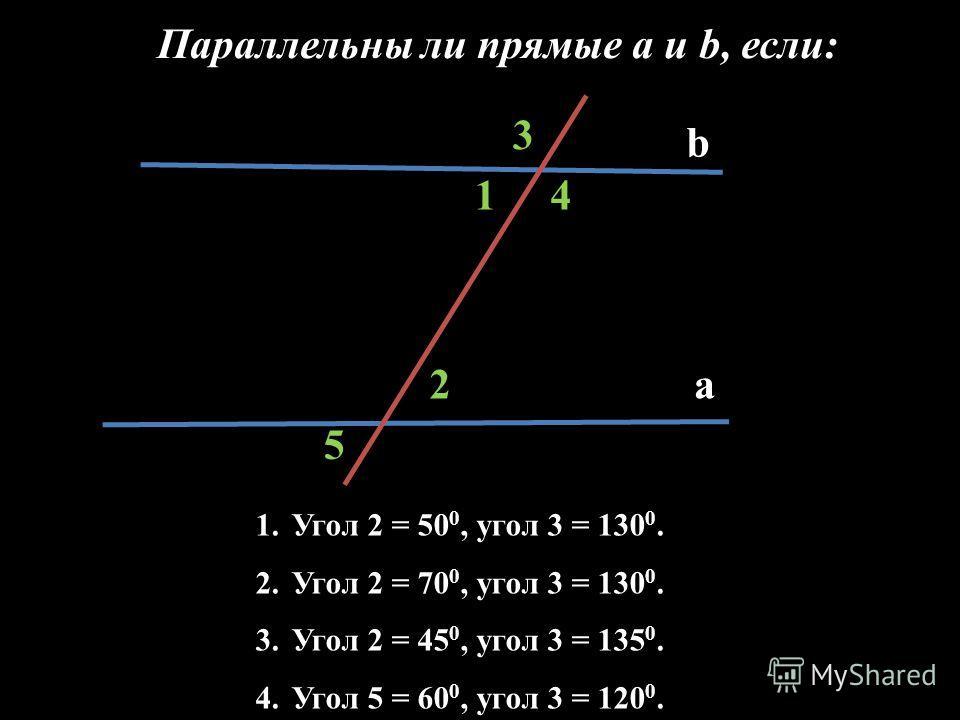b a2 1 3 1.Угол 2 = 50 0, угол 3 = 130 0. 2.Угол 2 = 70 0, угол 3 = 130 0. 3.Угол 2 = 45 0, угол 3 = 135 0. 4.Угол 5 = 60 0, угол 3 = 120 0. 4 5 Параллельны ли прямые a и b, если: