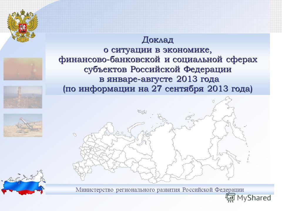 Министерство регионального развития Российской Федерации Доклад о ситуации в экономике, финансово-банковской и социальной сферах субъектов Российской Федерации в январе-августе 2013 года (по информации на 27 сентября 2013 года)