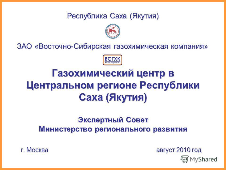 Газохимический центр в Центральном регионе Республики Саха (Якутия) Экспертный Совет Министерство регионального развития г. Москва август 2010 год ЗАО «Восточно-Сибирская газохимическая компания» Республика Саха (Якутия)