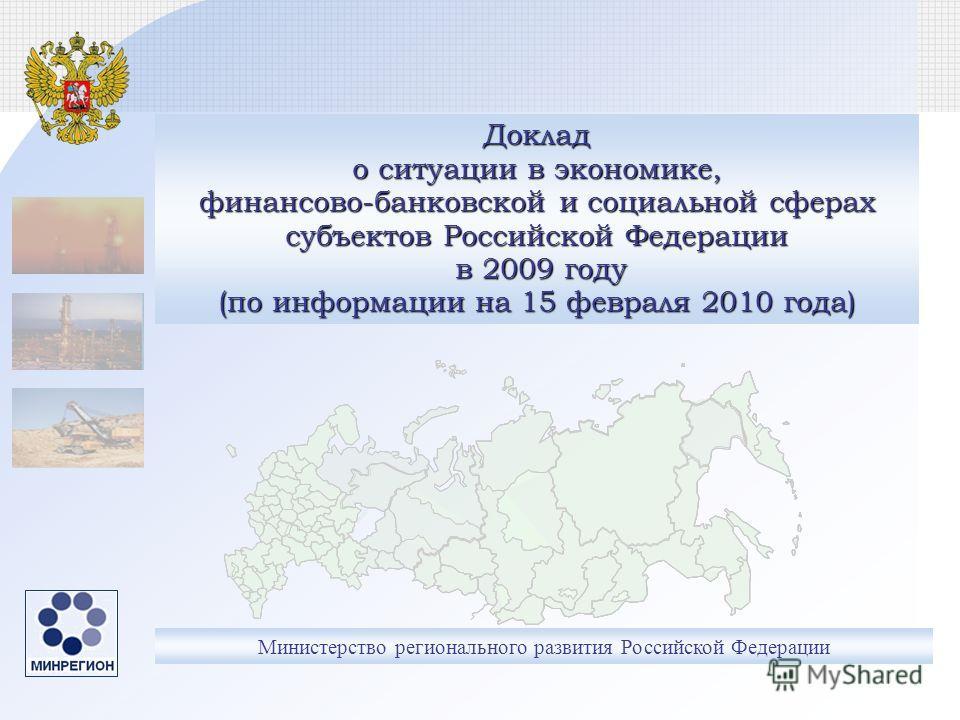 Министерство регионального развития Российской Федерации Доклад о ситуации в экономике, финансово-банковской и социальной сферах субъектов Российской Федерации в 2009 году (по информации на 15 февраля 2010 года)