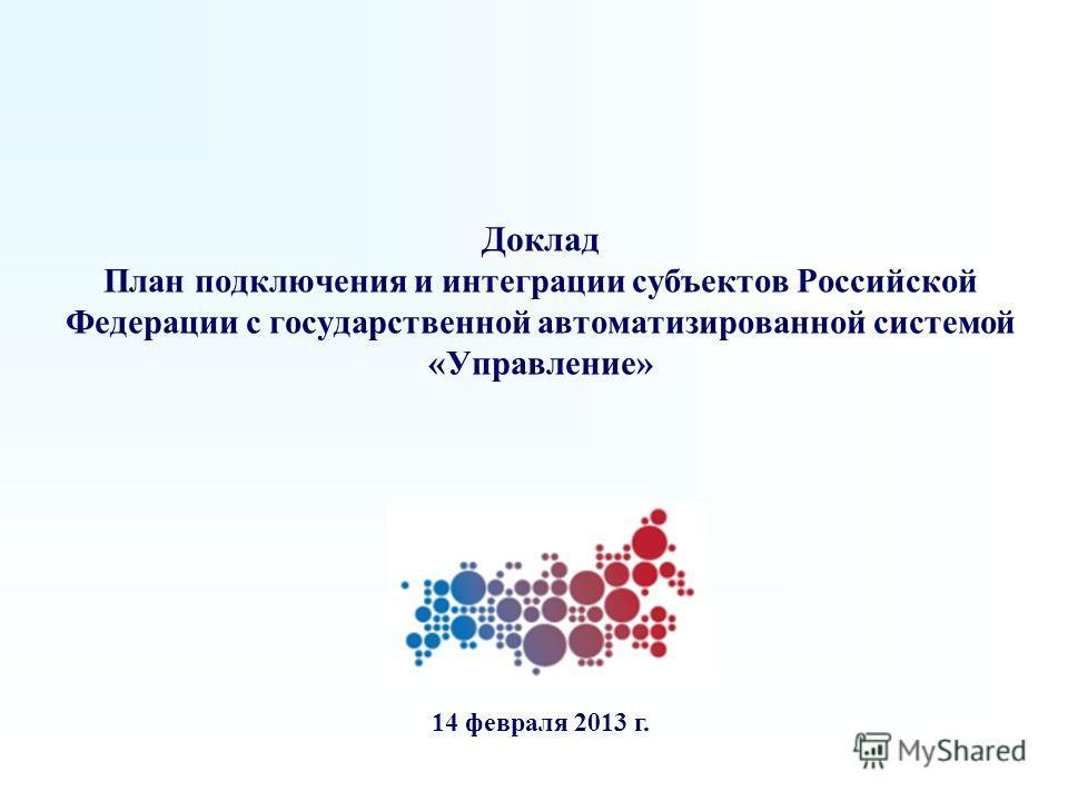 Доклад План подключения и интеграции субъектов Российской Федерации с государственной автоматизированной системой «Управление» 14 февраля 2013 г.