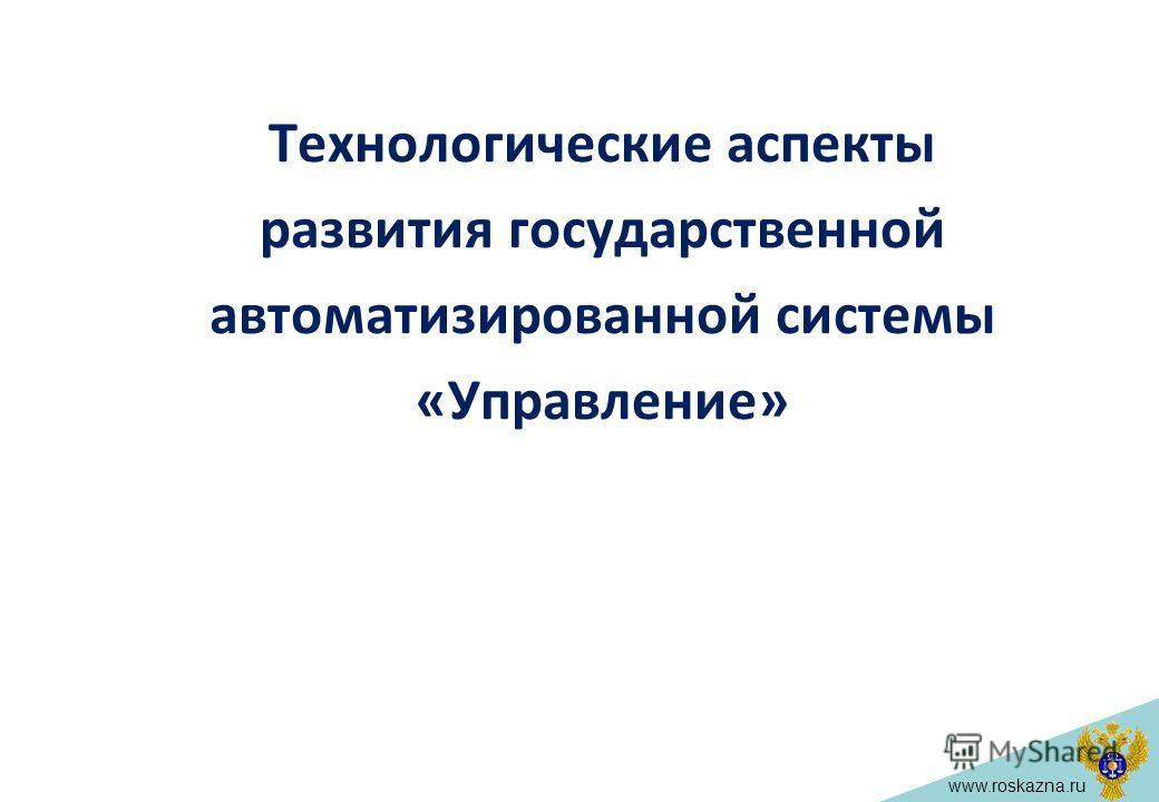 www.roskazna.ru Технологические аспекты развития государственной автоматизированной системы «Управление»