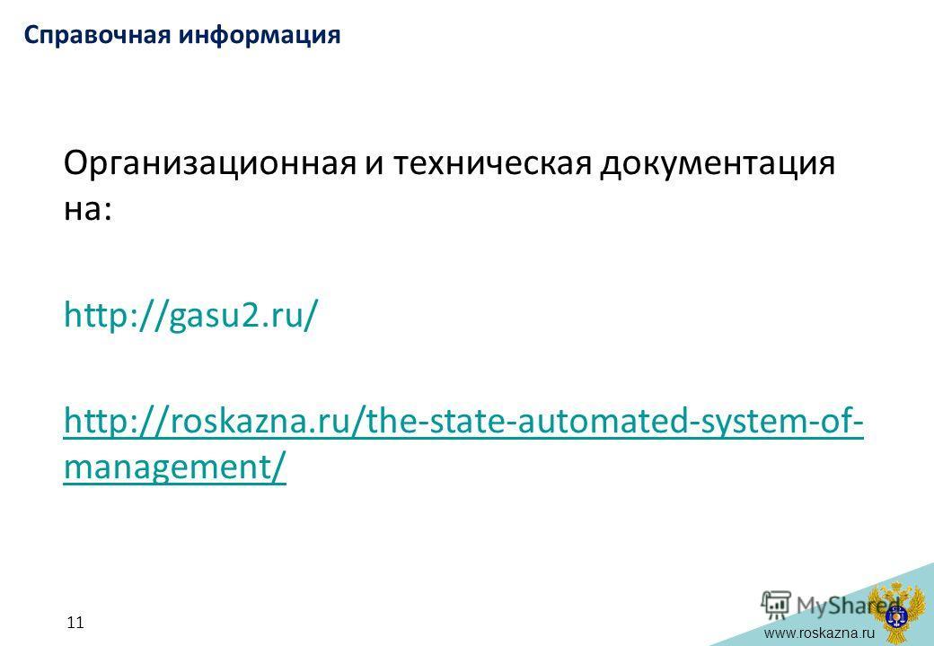 www.roskazna.ru 11 Справочная информация Организационная и техническая документация на: http://gasu2.ru/ http://roskazna.ru/the-state-automated-system-of- management/