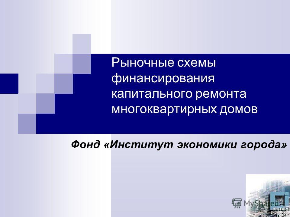 Рыночные схемы финансирования капитального ремонта многоквартирных домов Фонд «Институт экономики города»