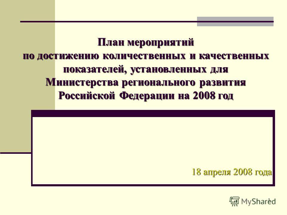1 План мероприятий по достижению количественных и качественных показателей, установленных для Министерства регионального развития Российской Федерации на 2008 год 18 апреля 2008 года