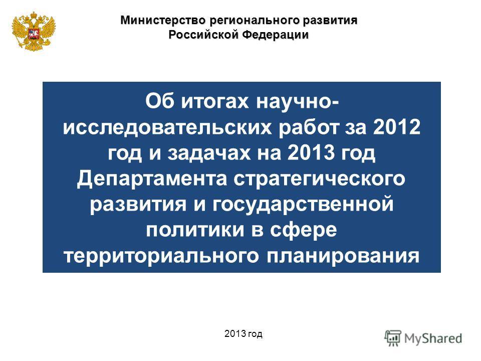 Министерство регионального развития Российской Федерации 2013 год Об итогах научно- исследовательских работ за 2012 год и задачах на 2013 год Департамента стратегического развития и государственной политики в сфере территориального планирования