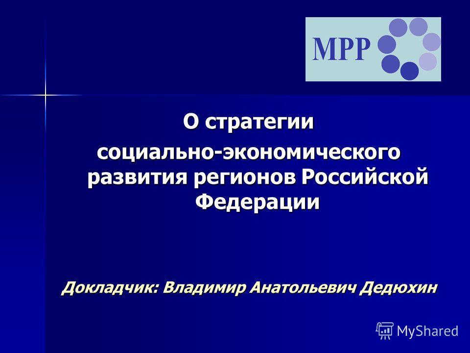 О стратегии социально-экономического развития регионов Российской Федерации Докладчик: Владимир Анатольевич Дедюхин