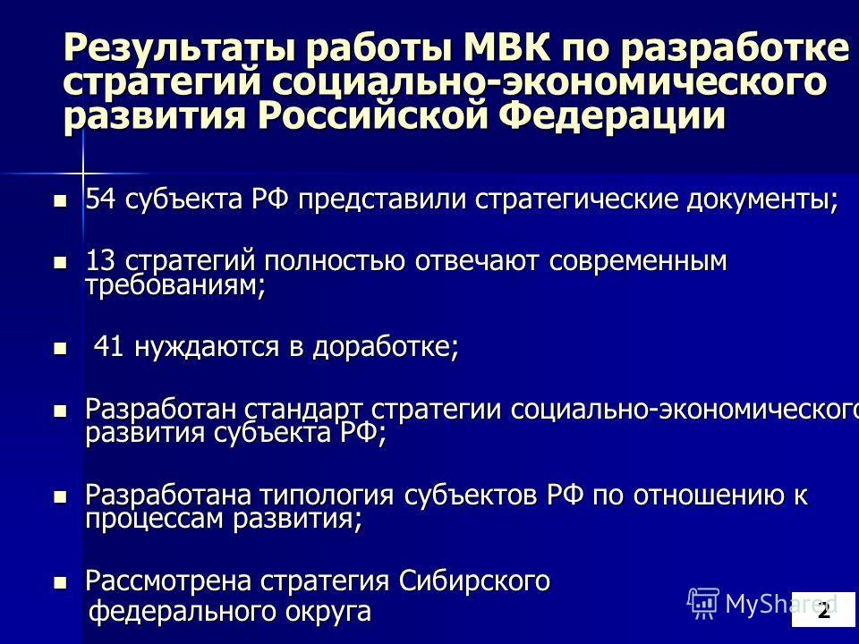 Результаты работы МВК по разработке стратегий социально-экономического развития Российской Федерации 54 субъекта РФ представили стратегические документы; 54 субъекта РФ представили стратегические документы; 13 стратегий полностью отвечают современным