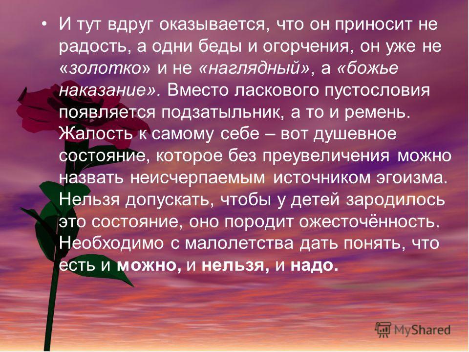 И тут вдруг оказывается, что он приносит не радость, а одни беды и огорчения, он уже не «золотко» и не «наглядный», а «божье наказание». Вместо ласкового пустословия появляется подзатыльник, а то и ремень. Жалость к самому себе – вот душевное состоян