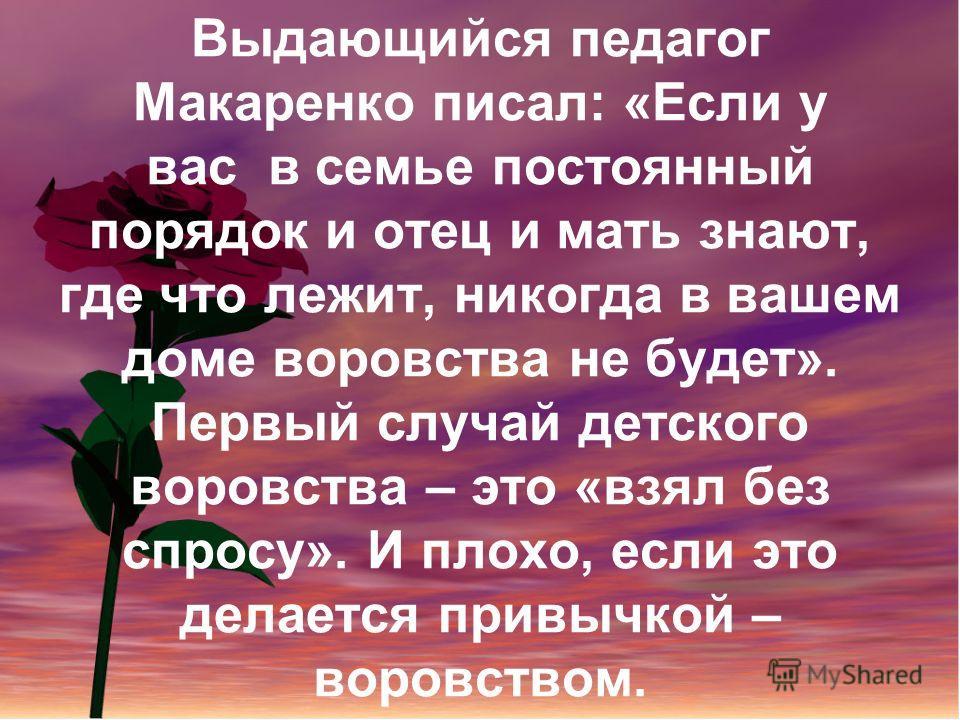 Выдающийся педагог Макаренко писал: «Если у вас в семье постоянный порядок и отец и мать знают, где что лежит, никогда в вашем доме воровства не будет». Первый случай детского воровства – это «взял без спросу». И плохо, если это делается привычкой –