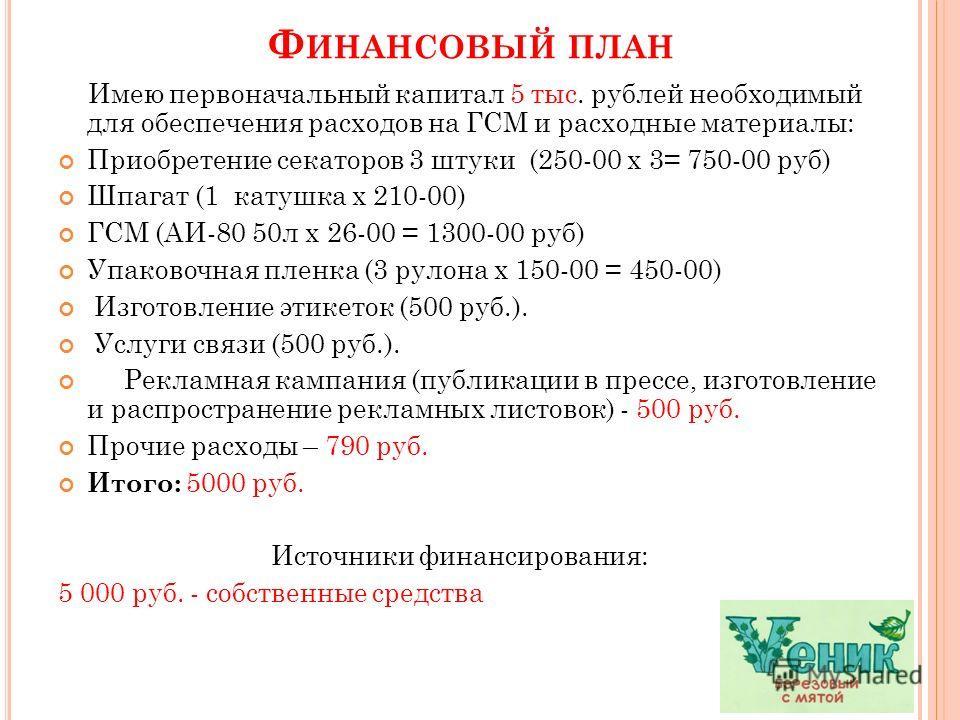 Ф ИНАНСОВЫЙ ПЛАН Имею первоначальный капитал 5 тыс. рублей необходимый для обеспечения расходов на ГСМ и расходные материалы: Приобретение секаторов 3 штуки (250-00 х 3= 750-00 руб) Шпагат (1 катушка х 210-00) ГСМ (АИ-80 50л х 26-00 = 1300-00 руб) Уп