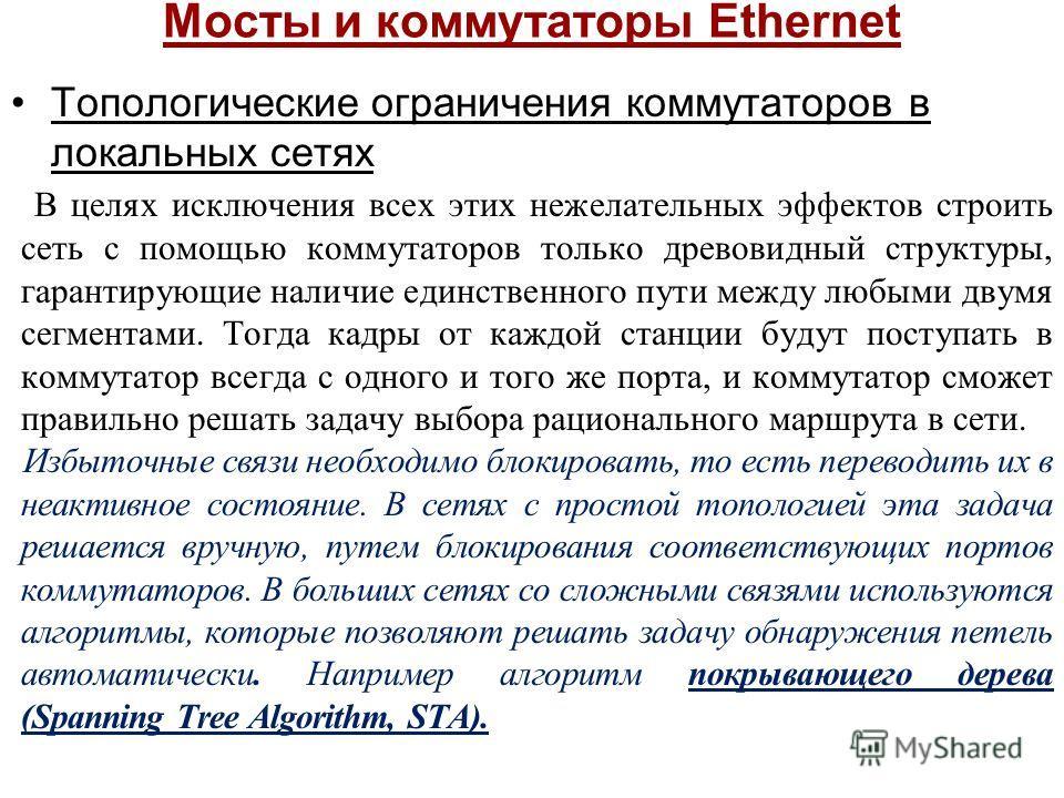 Мосты и коммутаторы Ethernet Топологические ограничения коммутаторов в локальных сетях В целях исключения всех этих нежелательных эффектов строить сеть с помощью коммутаторов только древовидный структуры, гарантирующие наличие единственного пути межд
