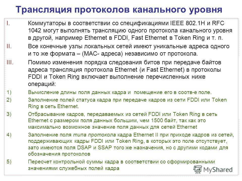 Трансляция протоколов канального уровня I.Коммутаторы в соответствии со спецификациями IEEE 802.1Н и RFC 1042 могут выполнять трансляцию одного протокола канального уровня в другой, например Ethernet в FDDI, Fast Ethernet в Token Ring и т. п. II.Все