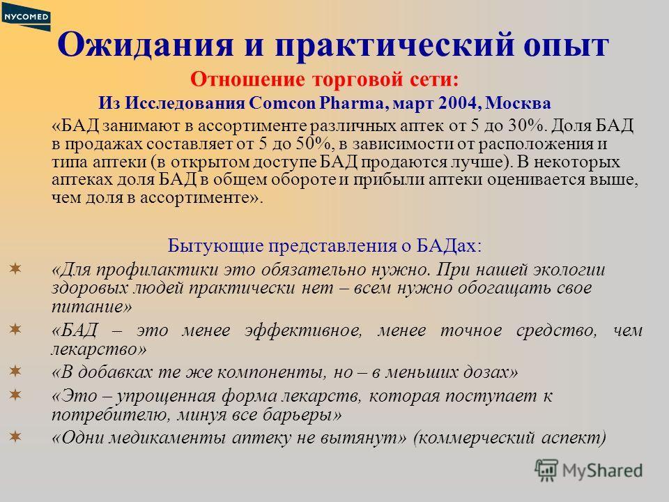 Ожидания и практический опыт Отношение торговой сети: Из Исследования Comcon Pharma, март 2004, Москва «БАД занимают в ассортименте различных аптек от 5 до 30%. Доля БАД в продажах составляет от 5 до 50%, в зависимости от расположения и типа аптеки (