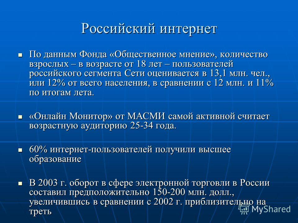 Российский интернет По данным Фонда «Общественное мнение», количество взрослых – в возрасте от 18 лет – пользователей российского сегмента Сети оценивается в 13,1 млн. чел., или 12% от всего населения, в сравнении с 12 млн. и 11% по итогам лета. По д