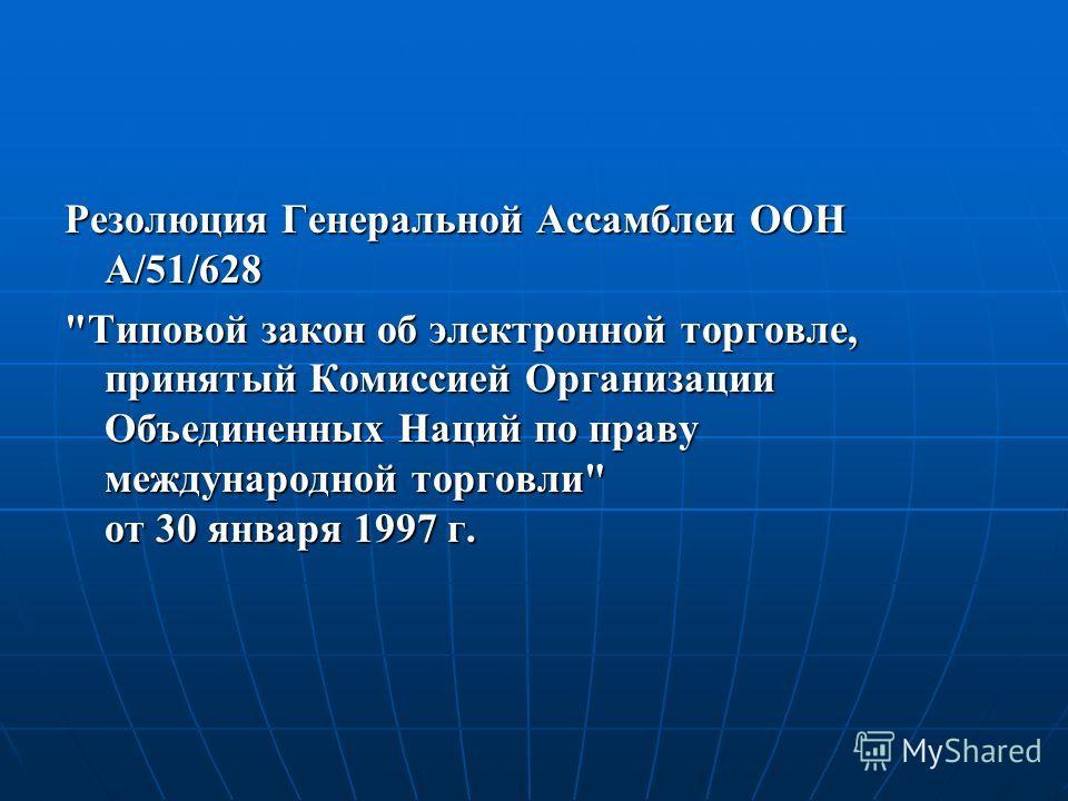 Резолюция Генеральной Ассамблеи ООН А/51/628 Типовой закон об электронной торговле, принятый Комиссией Организации Объединенных Наций по праву международной торговли от 30 января 1997 г.