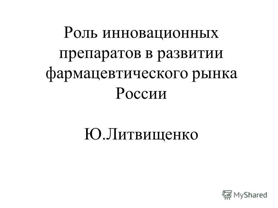 Роль инновационных препаратов в развитии фармацевтического рынка России Ю.Литвищенко