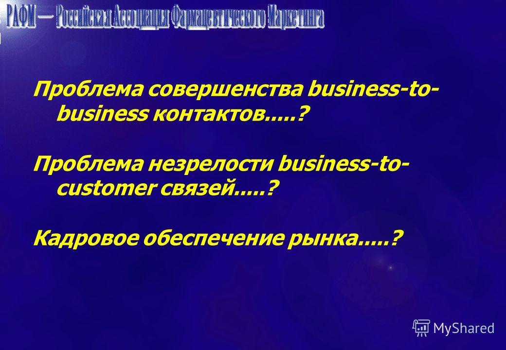 Проблема совершенства business-to- business контактов.....? Проблема незрелости business-to- customer связей.....? Кадровое обеспечение рынка.....?