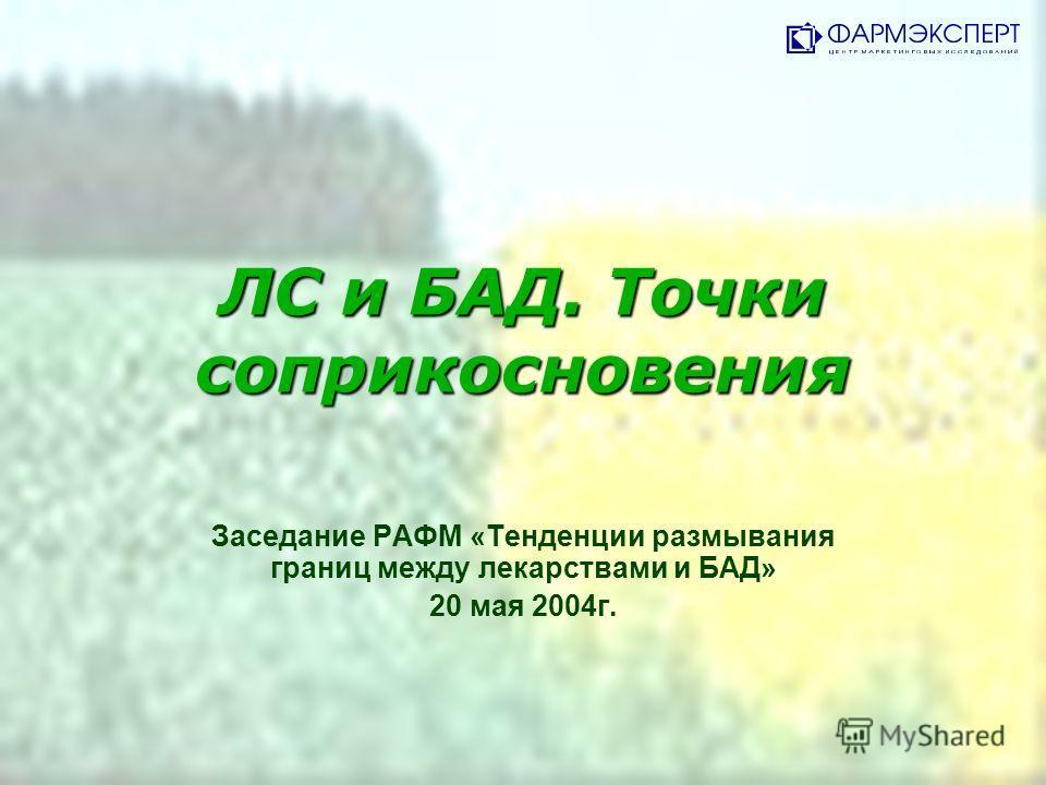 ЛС и БАД. Точки соприкосновения Заседание РАФМ «Тенденции размывания границ между лекарствами и БАД» 20 мая 2004г.