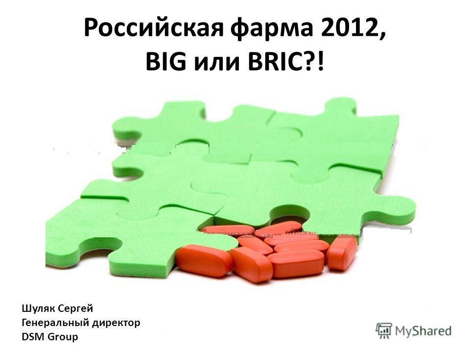 Российская фарма 2012, BIG или BRIC?! Шуляк Сергей Генеральный директор DSM Group