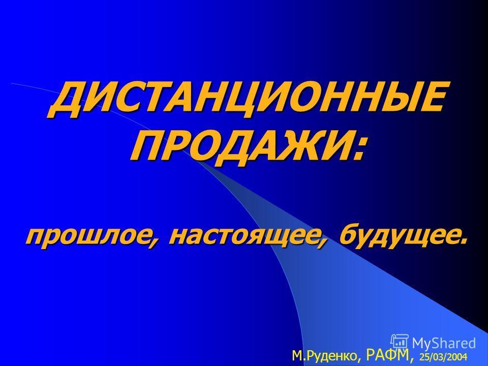 ДИСТАНЦИОННЫЕ ПРОДАЖИ: прошлое, настоящее, будущее. М.Руденко, РАФМ, 25/03/2004