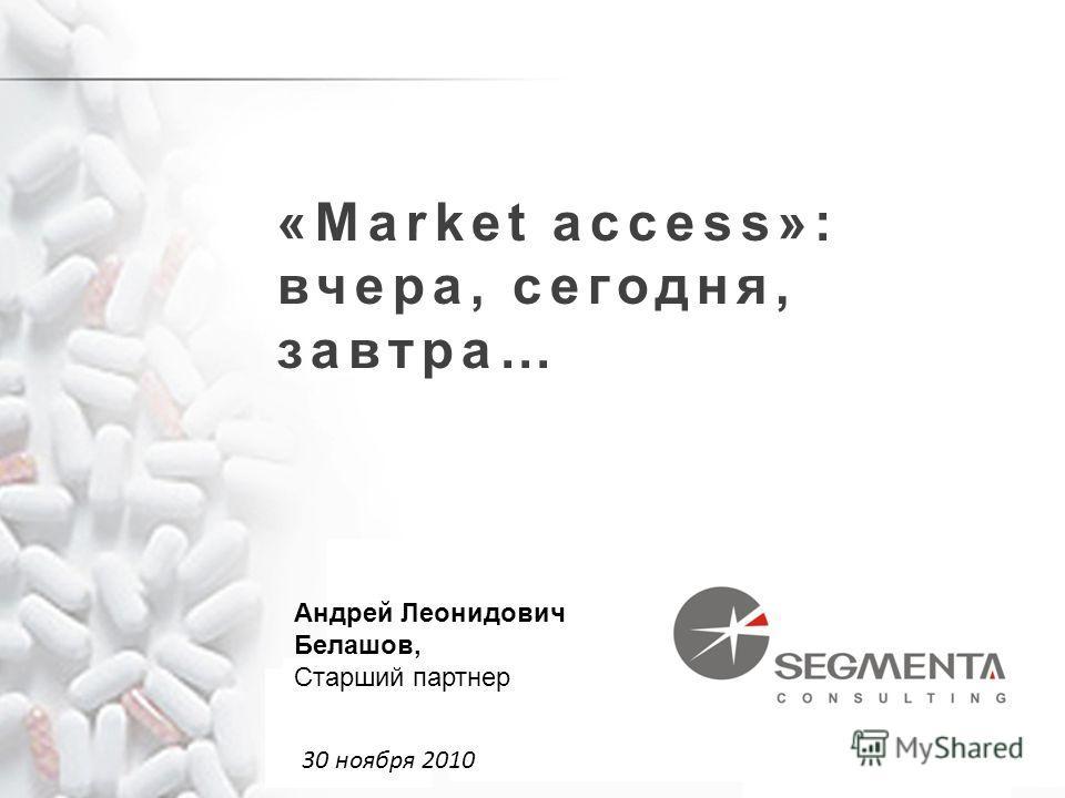 «Market access»: вчера, сегодня, завтра… 30 ноября 2010 Андрей Леонидович Белашов, Старший партнер
