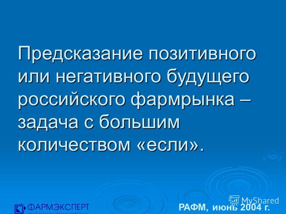 Предсказание позитивного или негативного будущего российского фармрынка – задача с большим количеством «если». РАФМ, июнь 2004 г.