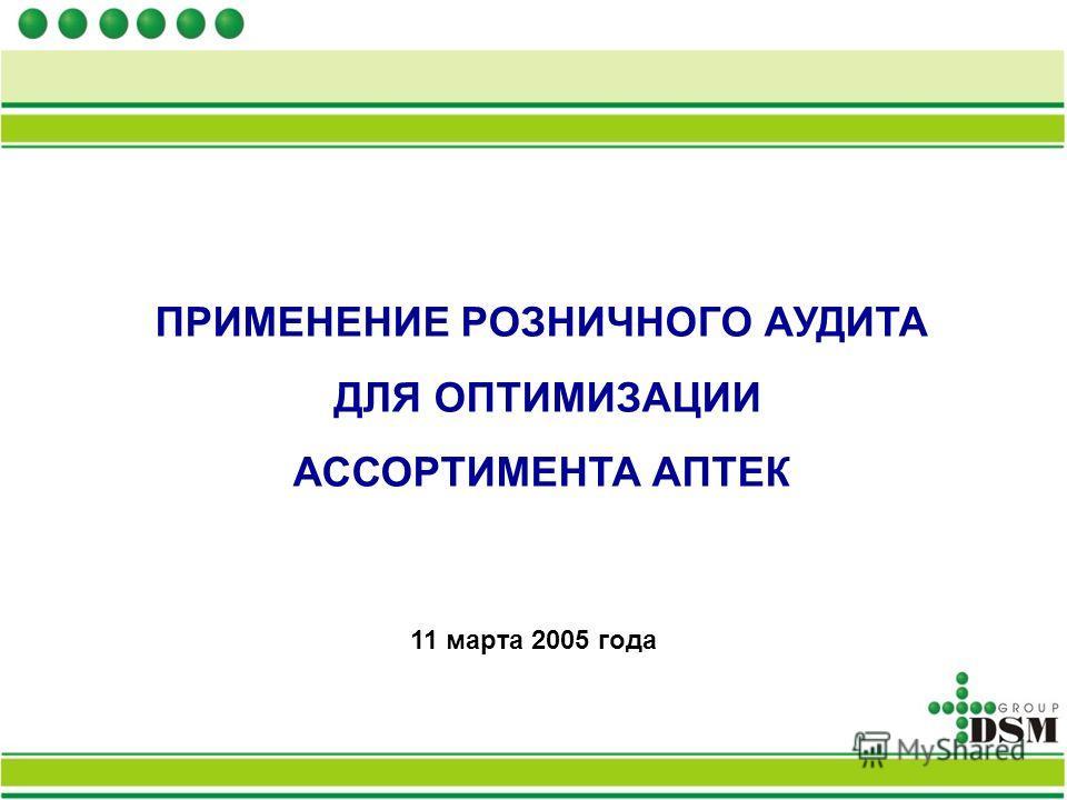 ПРИМЕНЕНИЕ РОЗНИЧНОГО АУДИТА ДЛЯ ОПТИМИЗАЦИИ АССОРТИМЕНТА АПТЕК 11 марта 2005 года
