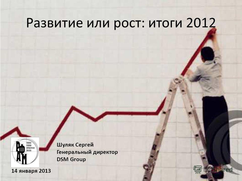 Шуляк Сергей Генеральный директор DSM Group Развитие или рост: итоги 2012 14 января 2013