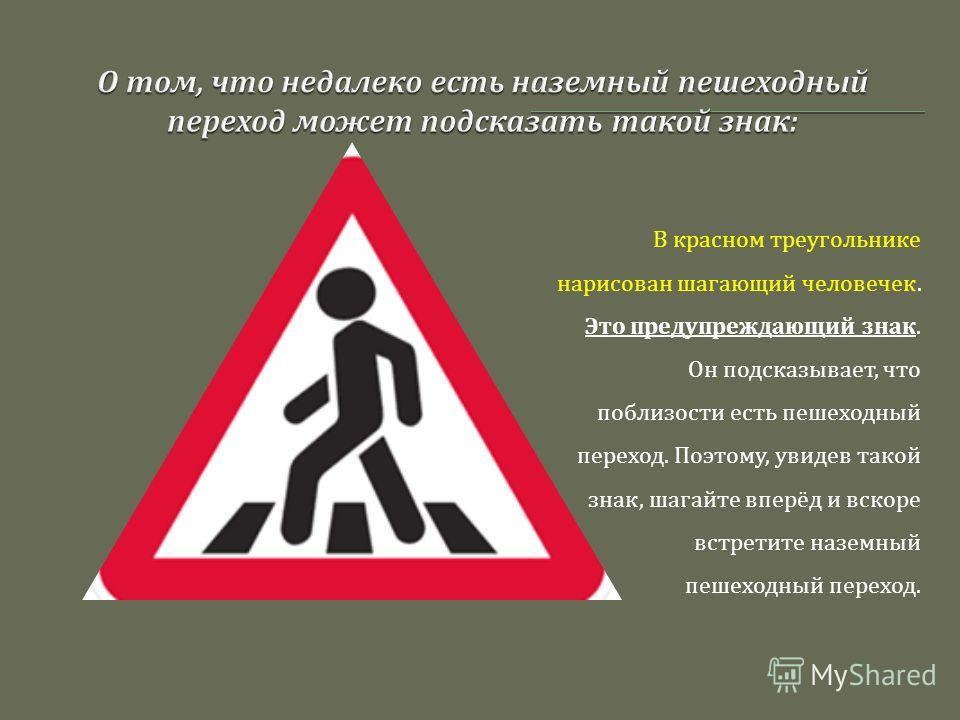 В красном треугольнике нарисован шагающий человечек. Это предупреждающий знак. Он подсказывает, что поблизости есть пешеходный переход. Поэтому, увидев такой знак, шагайте вперёд и вскоре встретите наземный пешеходный переход.