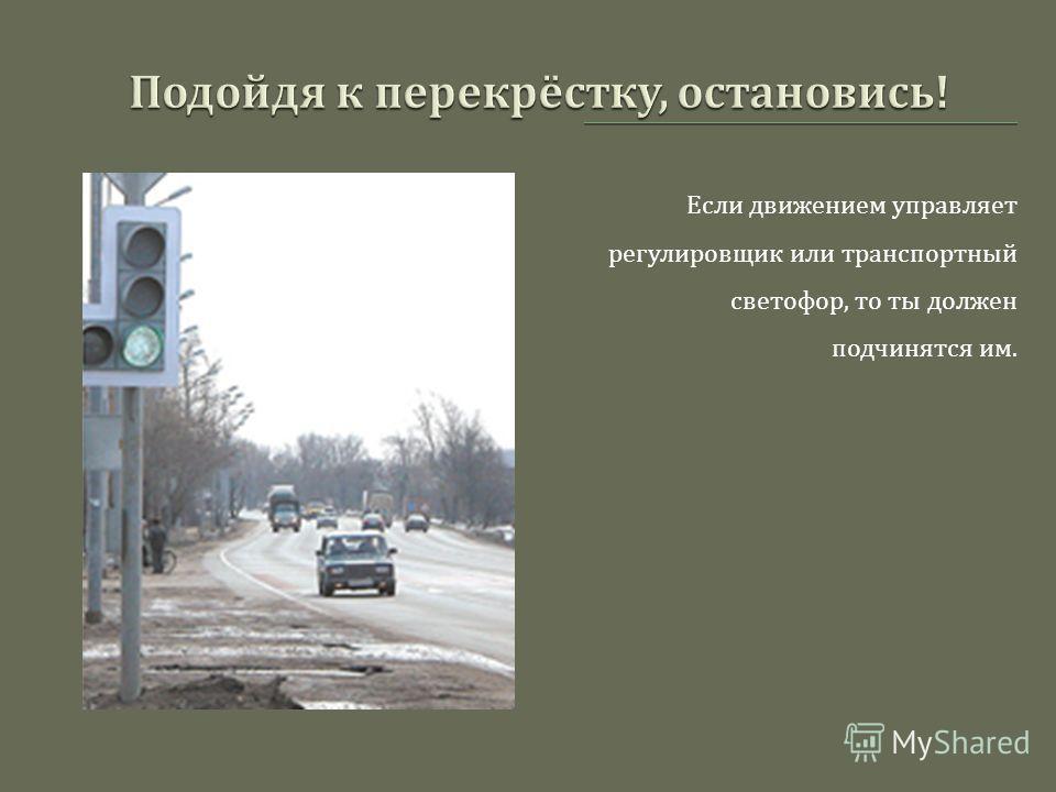 Если движением управляет регулировщик или транспортный светофор, то ты должен подчинятся им.