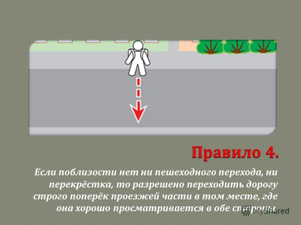 Если поблизости нет ни пешеходного перехода, ни перекрёстка, то разрешено переходить дорогу строго поперёк проезжей части в том месте, где она хорошо просматривается в обе стороны.