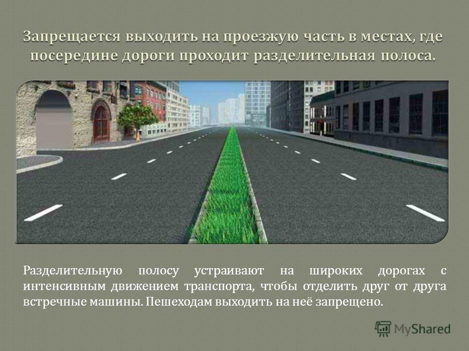 Разделительную полосу устраивают на широких дорогах с интенсивным движением транспорта, чтобы отделить друг от друга встречные машины. Пешеходам выходить на неё запрещено.